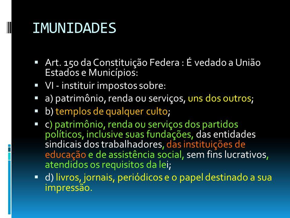 IMUNIDADES Art. 150 da Constituição Federa : É vedado a União Estados e Municípios: VI - instituir impostos sobre: a) patrimônio, renda ou serviços, u