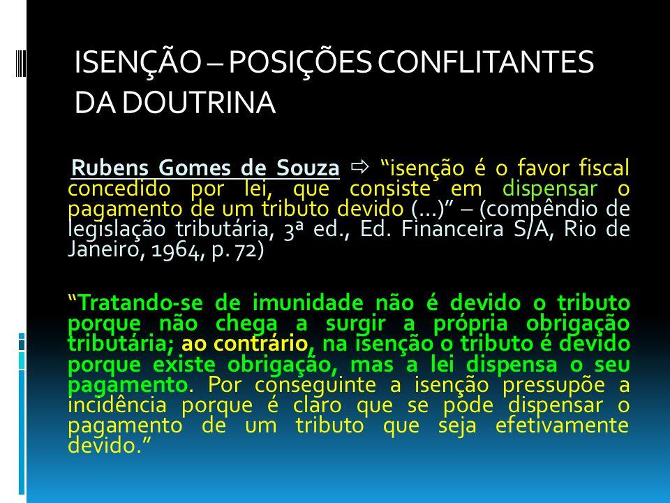 ISENÇÃO – POSIÇÕES CONFLITANTES DA DOUTRINA Rubens Gomes de Souza isenção é o favor fiscal concedido por lei, que consiste em dispensar o pagamento de