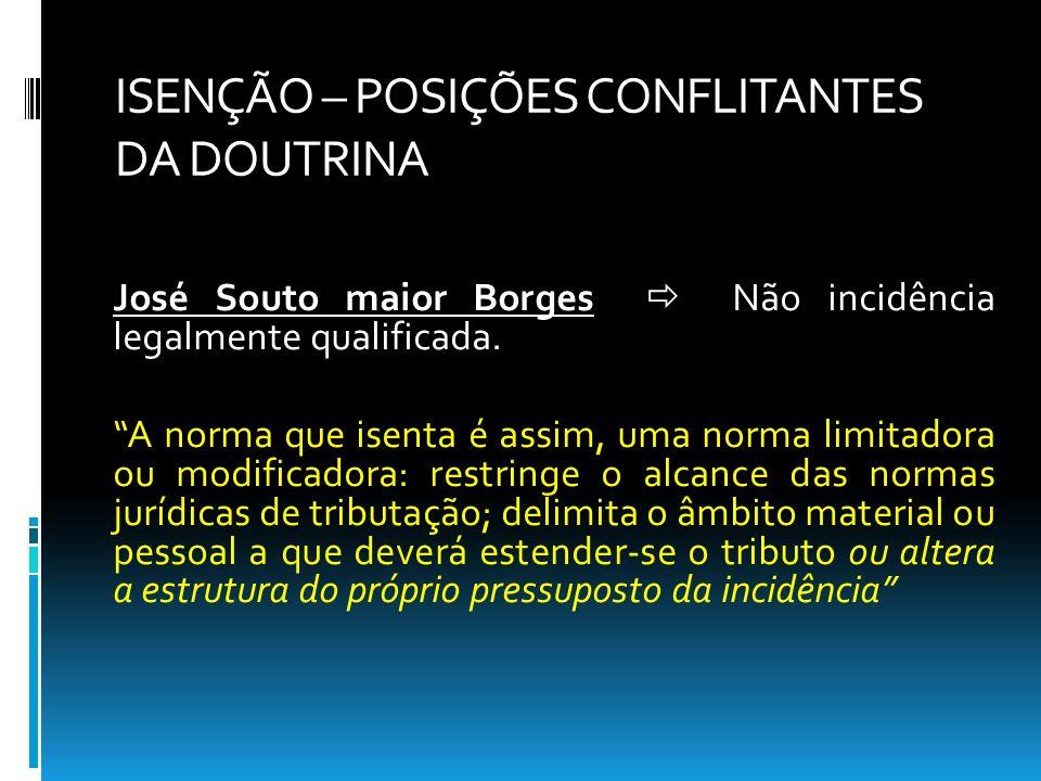 ISENÇÃO – POSIÇÕES CONFLITANTES DA DOUTRINA José Souto maior Borges Não incidência legalmente qualificada. A norma que isenta é assim, uma norma limit
