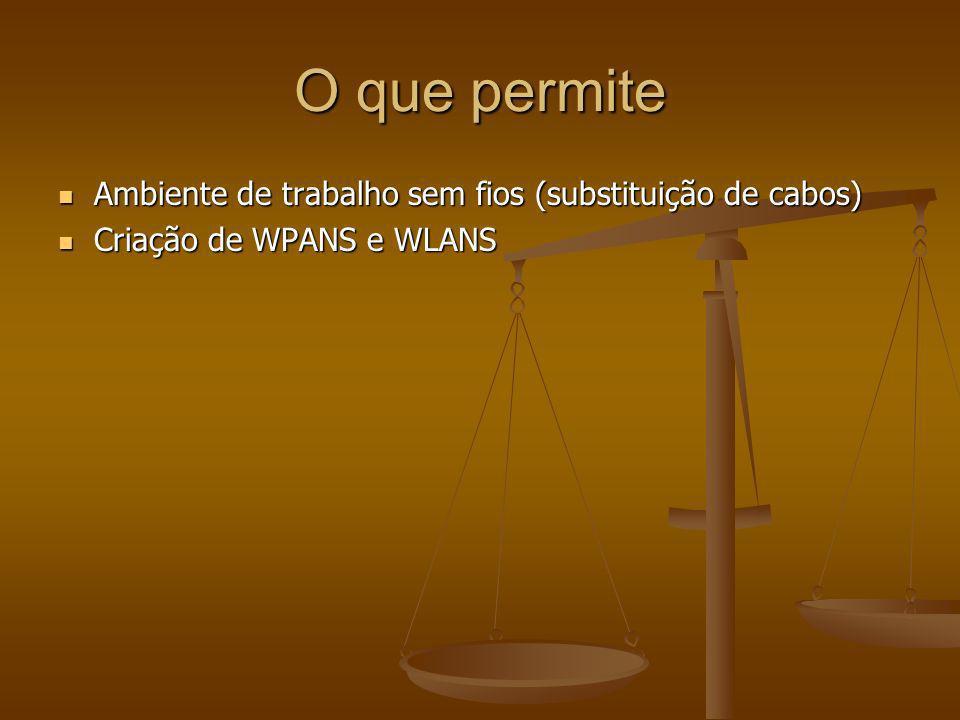 O que permite Ambiente de trabalho sem fios (substituição de cabos) Ambiente de trabalho sem fios (substituição de cabos) Criação de WPANS e WLANS Cri