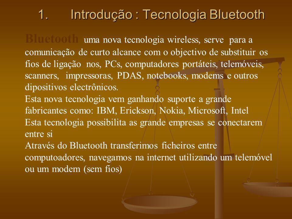 1.Introdução : Tecnologia Bluetooth Bluetooth uma nova tecnologia wireless, serve para a comunicação de curto alcance com o objectivo de substituir os