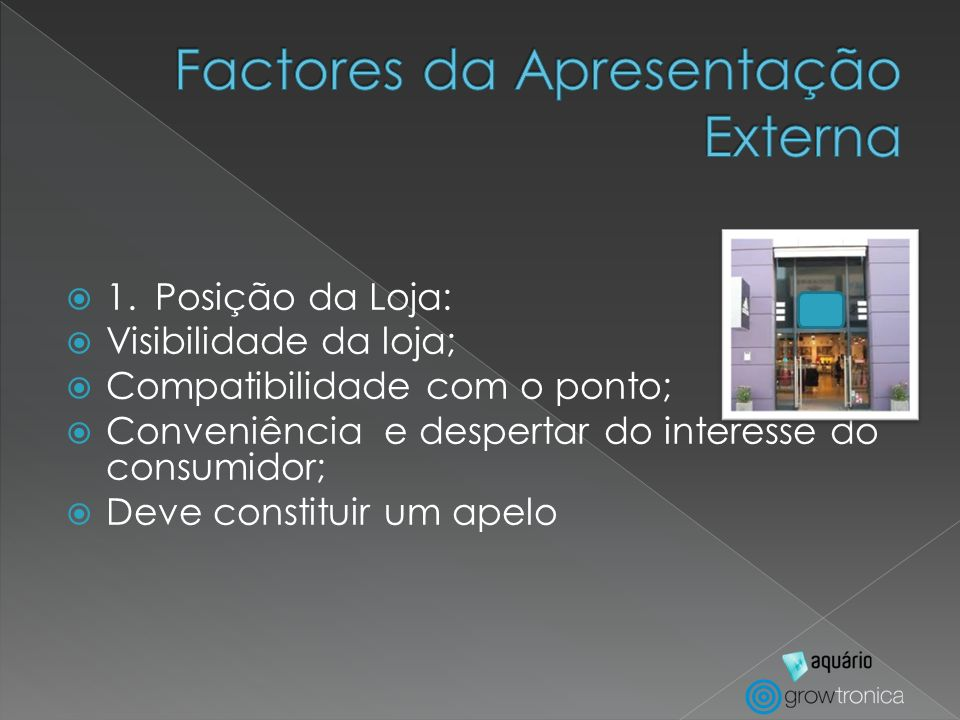1.Posição da Loja: Visibilidade da loja; Compatibilidade com o ponto; Conveniência e despertar do interesse do consumidor; Deve constituir um apelo