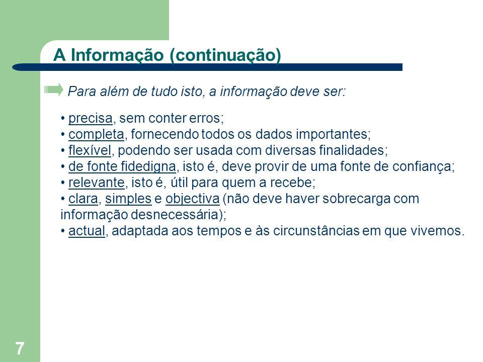 7 A Informação (continuação) Para além de tudo isto, a informação deve ser: precisa, sem conter erros; completa, fornecendo todos os dados importantes