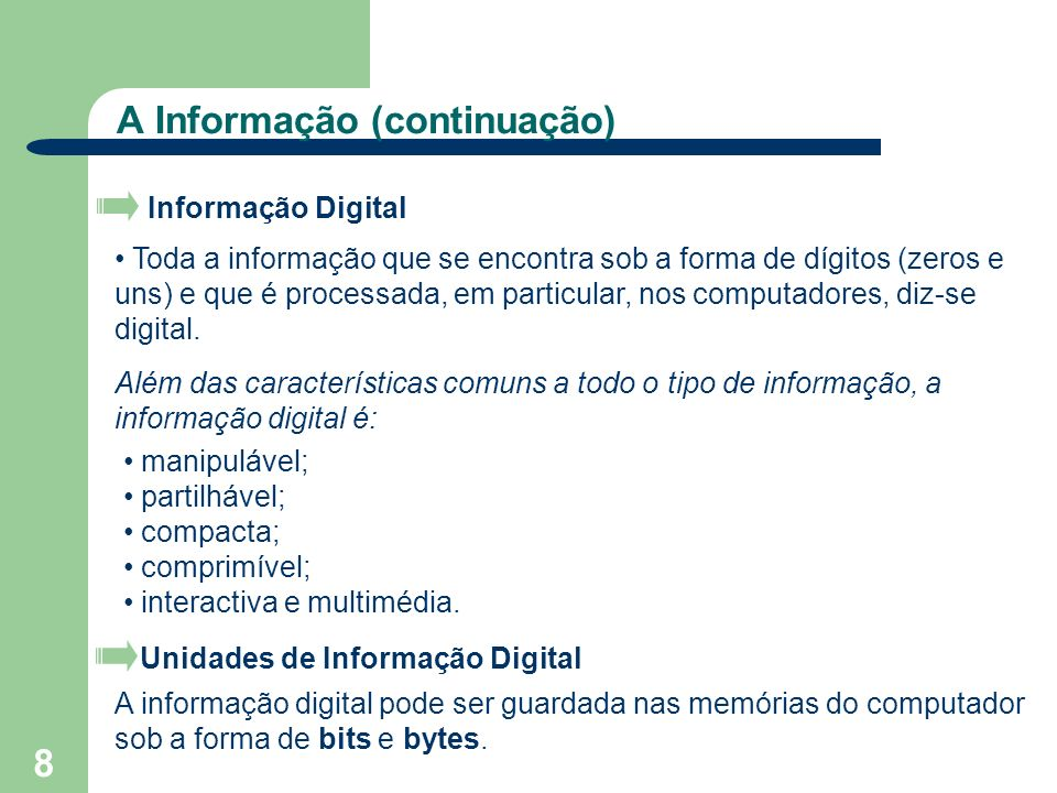 9 A Informação (continuação) bit (binary digi) Um bit (binary digit) é a menor unidade de informação guardada num computador.