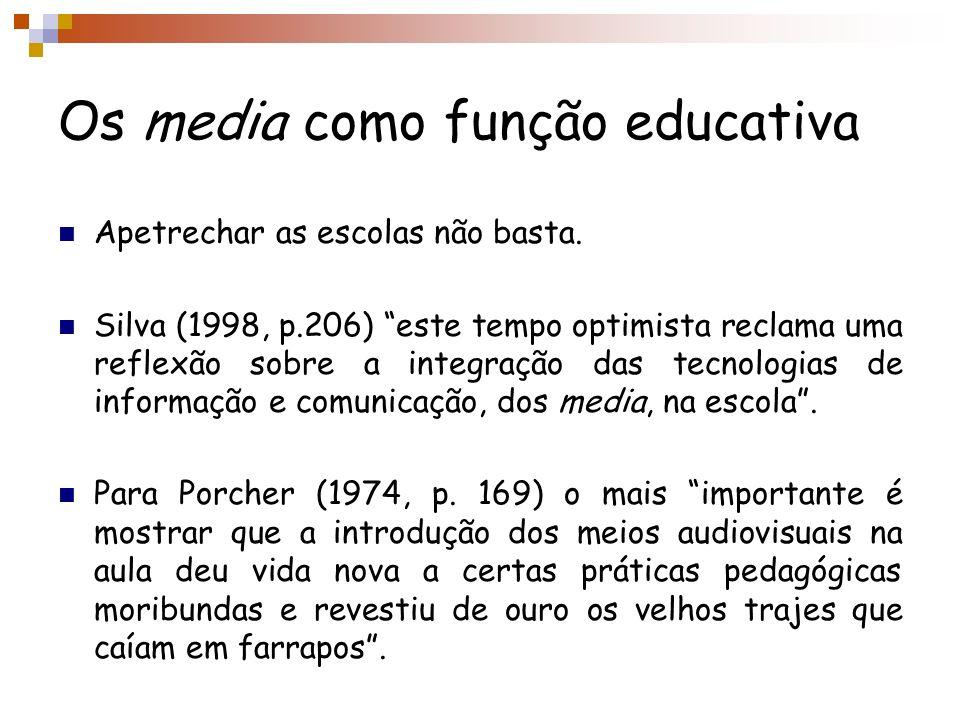 Os media como função educativa Apetrechar as escolas não basta. Silva (1998, p.206) este tempo optimista reclama uma reflexão sobre a integração das t
