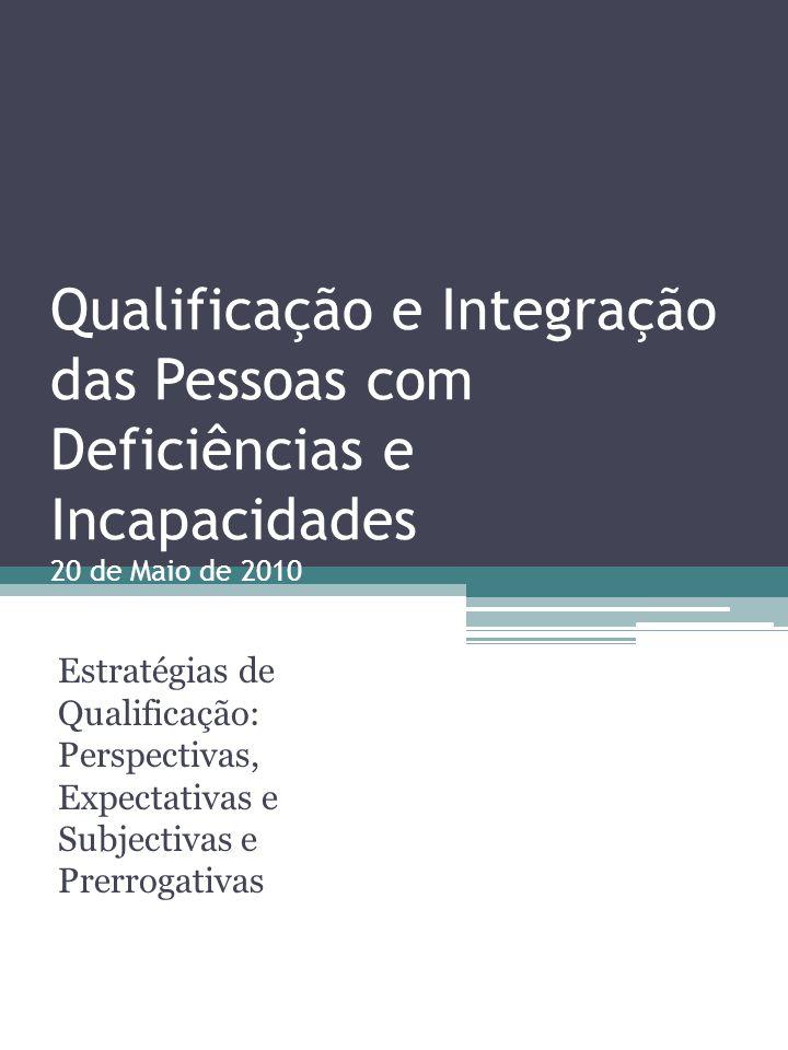 Qualificação e Integração das Pessoas com Deficiências e Incapacidades 20 de Maio de 2010 Estratégias de Qualificação: Perspectivas, Expectativas e Su