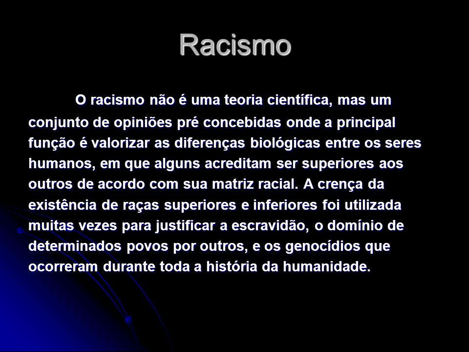 Racismo O racismo não é uma teoria científica, mas um conjunto de opiniões pré concebidas onde a principal função é valorizar as diferenças biológicas