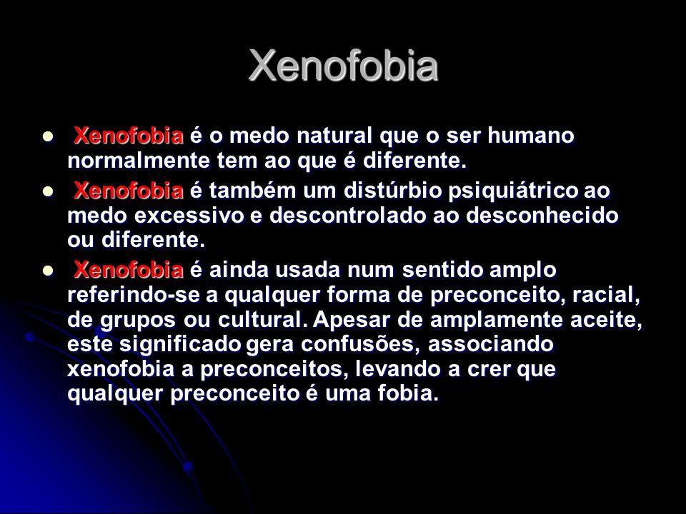 Xenofobia X Xenofobia é o medo natural que o ser humano normalmente tem ao que é diferente. enofobia é também um distúrbio psiquiátrico ao medo excess
