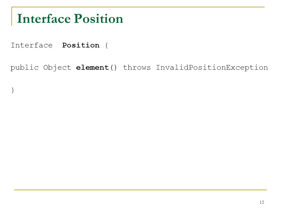 15 Interface Position Interface Position { public Object element() throws InvalidPositionException }