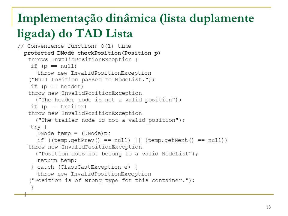 18 Implementação dinâmica (lista duplamente ligada) do TAD Lista // Convenience function; O(1) time protected DNode checkPosition(Position p) throws I