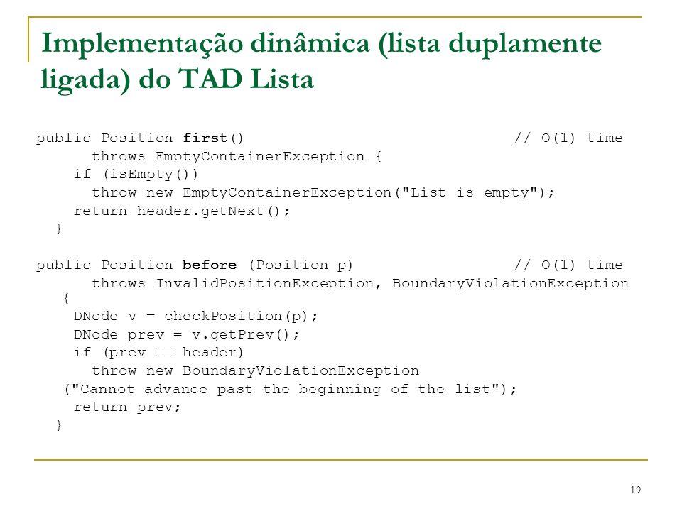 19 Implementação dinâmica (lista duplamente ligada) do TAD Lista public Position first()// O(1) time throws EmptyContainerException { if (isEmpty()) t