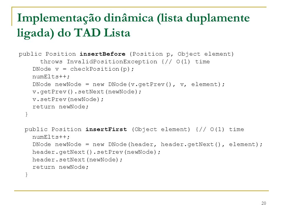 20 Implementação dinâmica (lista duplamente ligada) do TAD Lista public Position insertBefore (Position p, Object element) throws InvalidPositionExcep