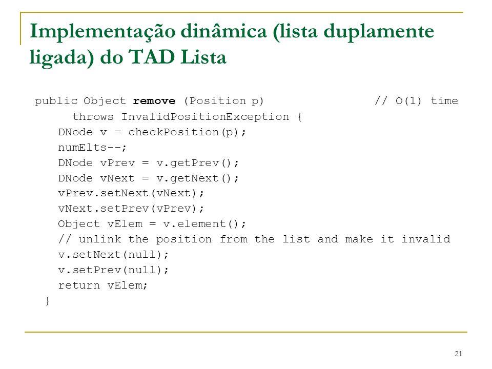 21 Implementação dinâmica (lista duplamente ligada) do TAD Lista public Object remove (Position p)// O(1) time throws InvalidPositionException { DNode