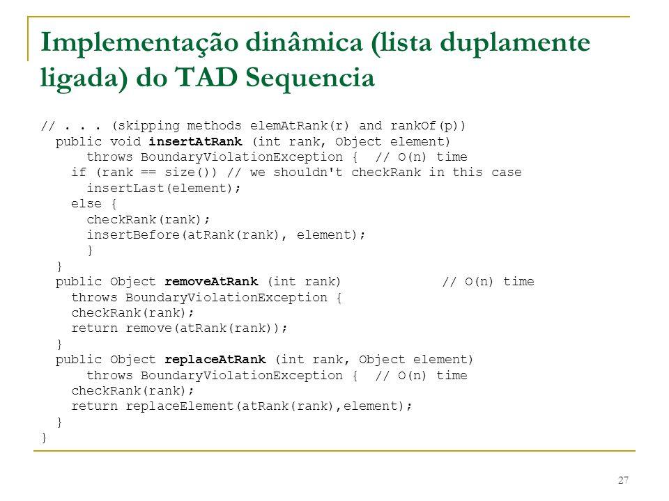 27 Implementação dinâmica (lista duplamente ligada) do TAD Sequencia //... (skipping methods elemAtRank(r) and rankOf(p)) public void insertAtRank (in
