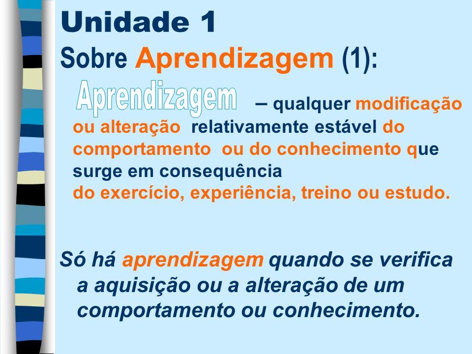 Unidade 1 Sobre Aprendizagem (1): – qualquer modificação ou alteração relativamente estável do comportamento ou do conhecimento que surge em consequên