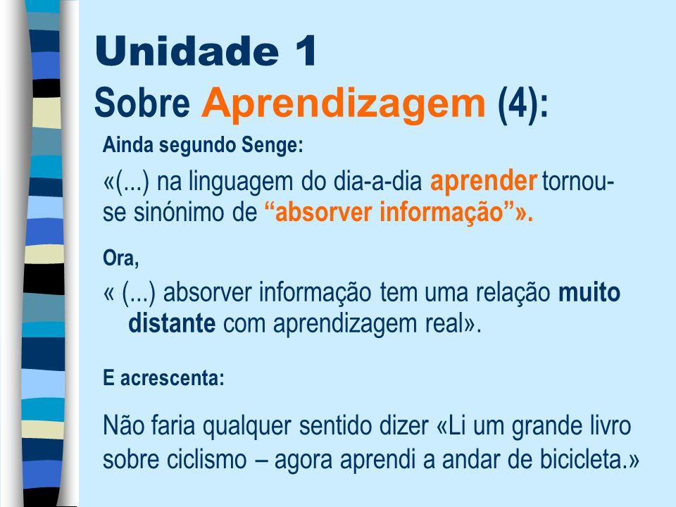 Unidade 1 Sobre Aprendizagem (4): Ora, « (...) absorver informação tem uma relação muito distante com aprendizagem real». Ainda segundo Senge: «(...)