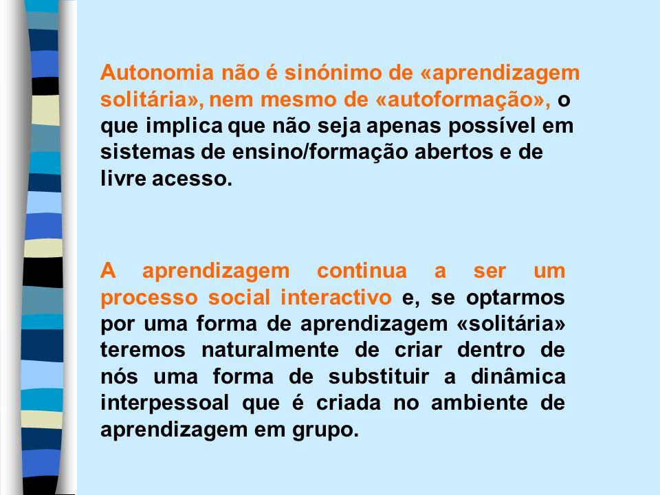 Autonomia não é sinónimo de «aprendizagem solitária», nem mesmo de «autoformação», o que implica que não seja apenas possível em sistemas de ensino/fo