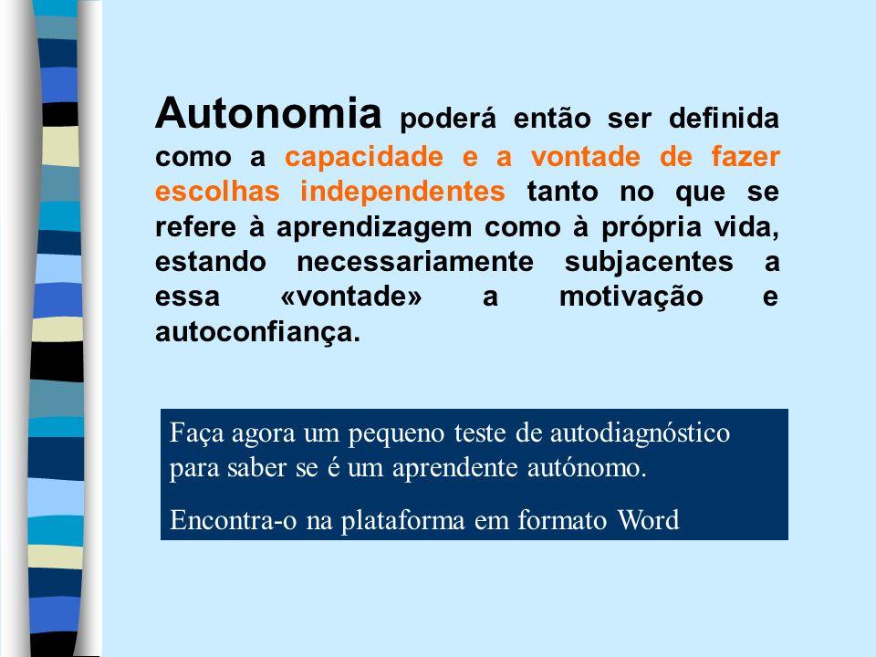 Autonomia poderá então ser definida como a capacidade e a vontade de fazer escolhas independentes tanto no que se refere à aprendizagem como à própria