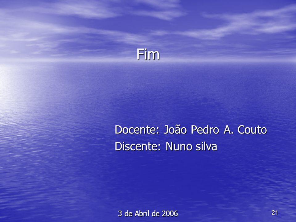21 Fim Docente: João Pedro A. Couto Docente: João Pedro A. Couto Discente: Nuno silva Discente: Nuno silva 3 de Abril de 2006