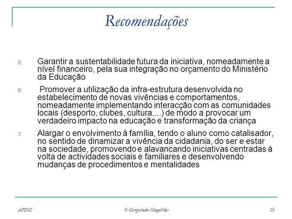 APDSI O Computador Magalhães 20 Recomendações 5. Garantir a sustentabilidade futura da iniciativa, nomeadamente a nível financeiro, pela sua integraçã