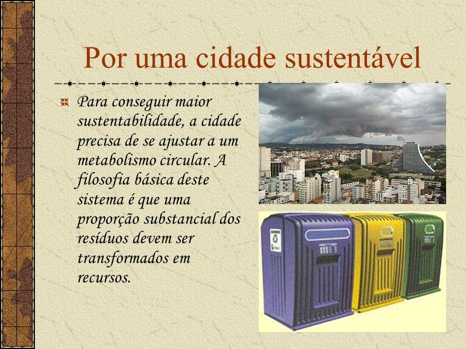 Por uma cidade sustentável Para conseguir maior sustentabilidade, a cidade precisa de se ajustar a um metabolismo circular. A filosofia básica deste s