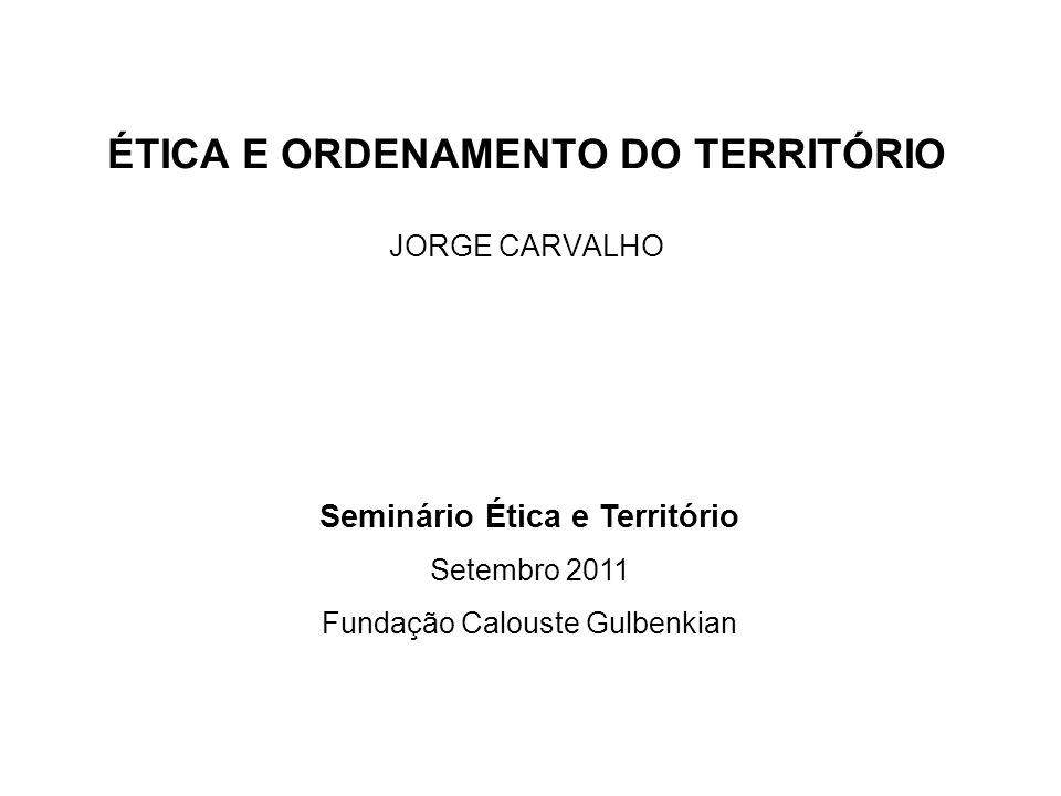 ÉTICA E ORDENAMENTO DO TERRITÓRIO JORGE CARVALHO Seminário Ética e Território Setembro 2011 Fundação Calouste Gulbenkian