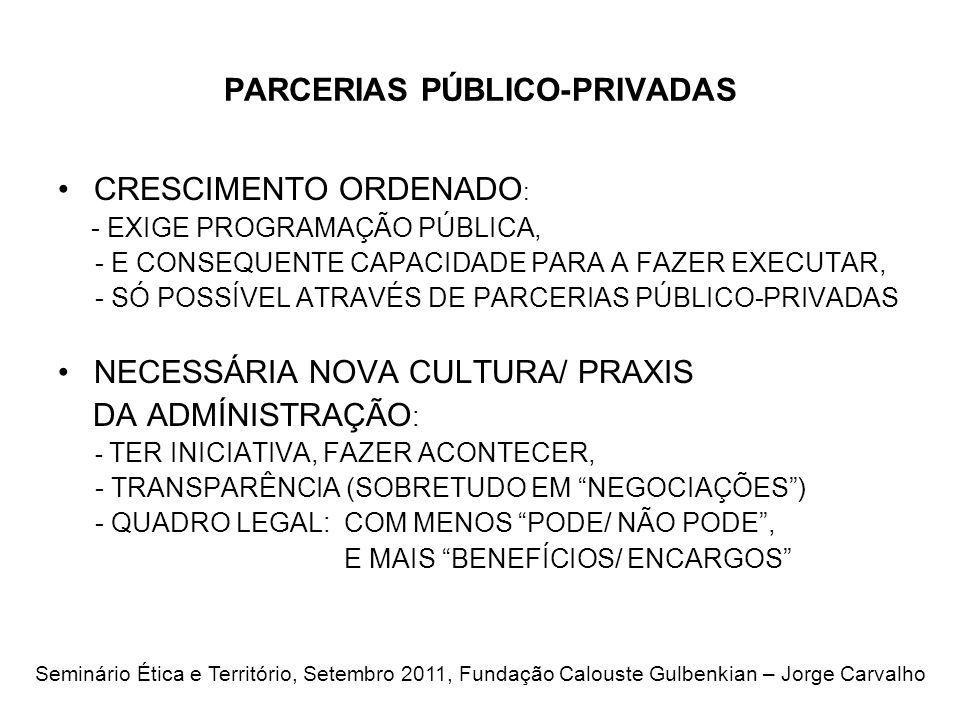 PARCERIAS PÚBLICO-PRIVADAS CRESCIMENTO ORDENADO : - EXIGE PROGRAMAÇÃO PÚBLICA, - E CONSEQUENTE CAPACIDADE PARA A FAZER EXECUTAR, - SÓ POSSÍVEL ATRAVÉS DE PARCERIAS PÚBLICO-PRIVADAS NECESSÁRIA NOVA CULTURA/ PRAXIS DA ADMÍNISTRAÇÃO : - TER INICIATIVA, FAZER ACONTECER, - TRANSPARÊNCIA (SOBRETUDO EM NEGOCIAÇÕES) - QUADRO LEGAL: COM MENOS PODE/ NÃO PODE, E MAIS BENEFÍCIOS/ ENCARGOS Seminário Ética e Território, Setembro 2011, Fundação Calouste Gulbenkian – Jorge Carvalho