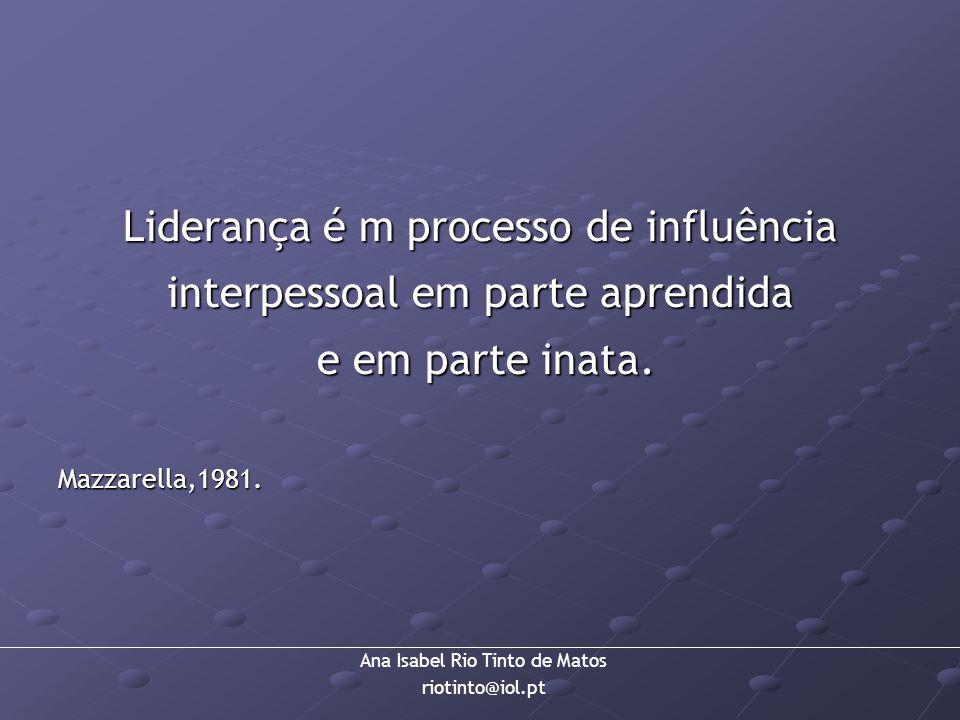 Ana Isabel Rio Tinto de Matos riotinto@iol.pt Liderança é m processo de influência interpessoal em parte aprendida e em parte inata. e em parte inata.