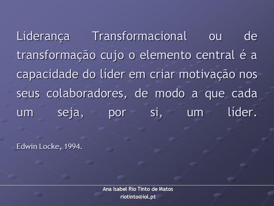 Ana Isabel Rio Tinto de Matos riotinto@iol.pt Liderança Transformacional ou de transformação cujo o elemento central é a capacidade do líder em criar