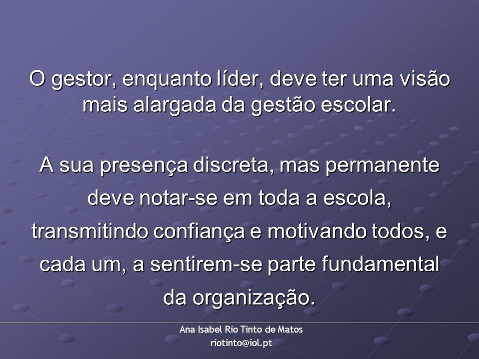 Ana Isabel Rio Tinto de Matos riotinto@iol.pt O gestor, enquanto líder, deve ter uma visão mais alargada da gestão escolar. A sua presença discreta, m