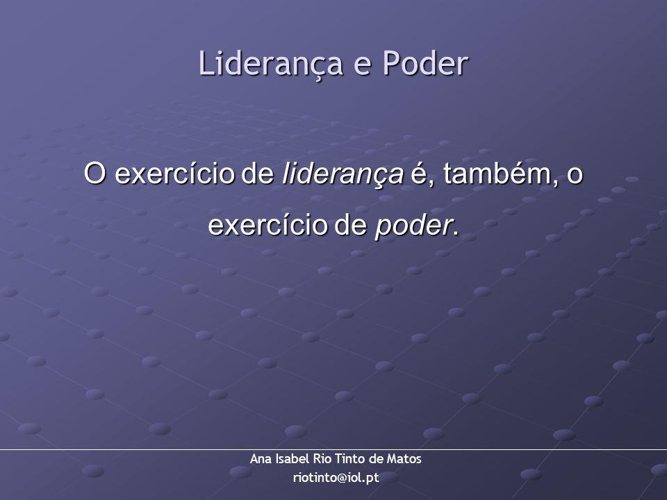 Ana Isabel Rio Tinto de Matos riotinto@iol.pt Liderança e Poder O exercício de liderança é, também, o exercício de poder.