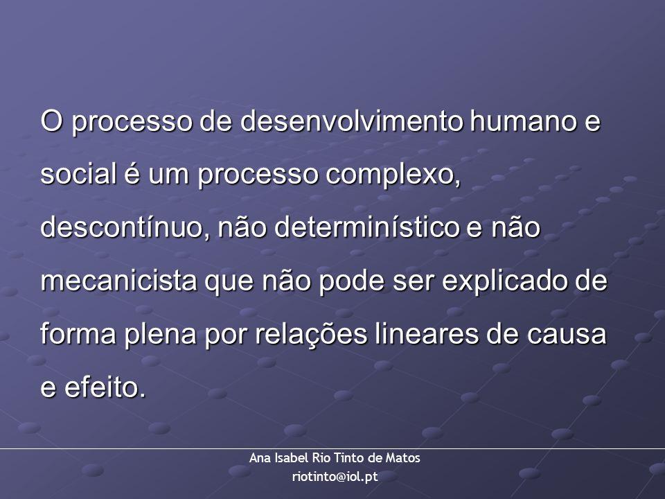 Ana Isabel Rio Tinto de Matos riotinto@iol.pt O processo de desenvolvimento humano e social é um processo complexo, descontínuo, não determinístico e