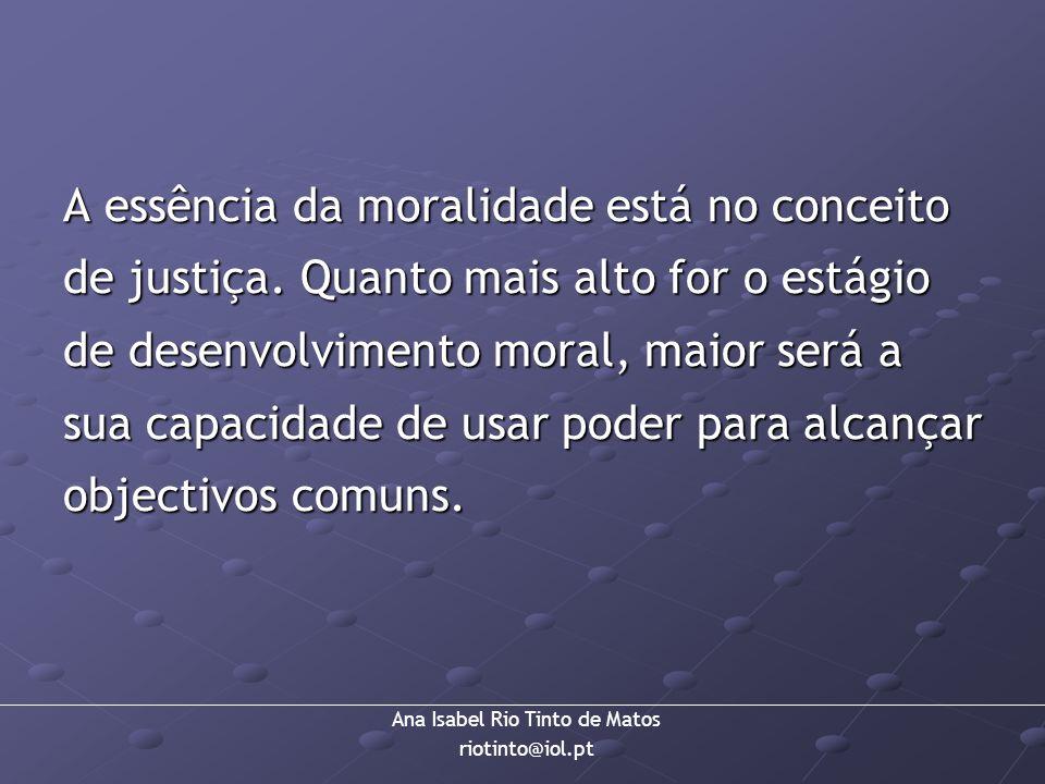 Ana Isabel Rio Tinto de Matos riotinto@iol.pt A essência da moralidade está no conceito de justiça. Quanto mais alto for o estágio de desenvolvimento