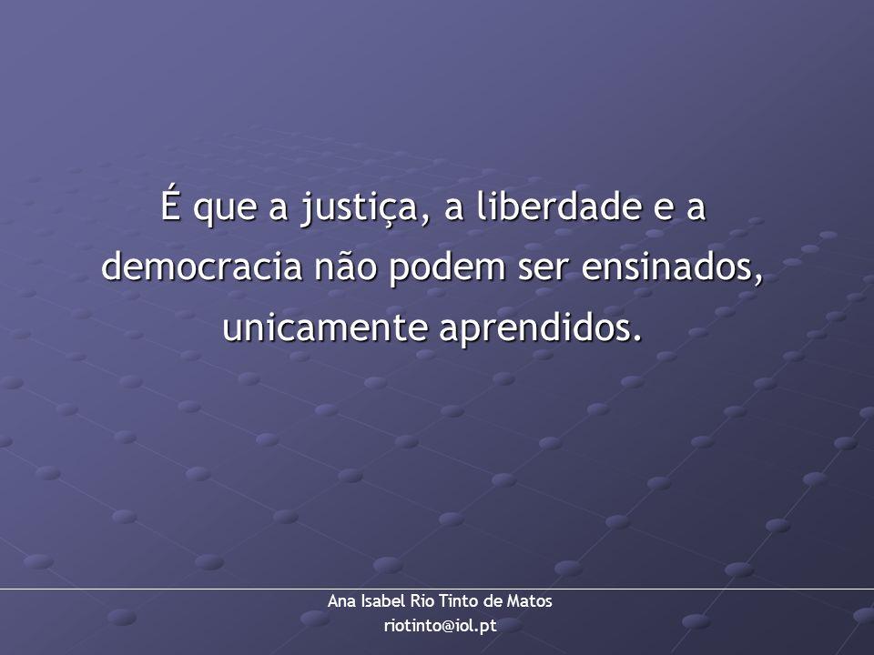 Ana Isabel Rio Tinto de Matos riotinto@iol.pt É que a justiça, a liberdade e a democracia não podem ser ensinados, unicamente aprendidos.