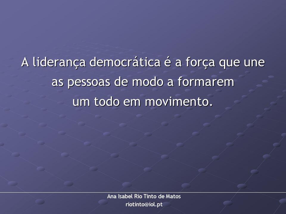 Ana Isabel Rio Tinto de Matos riotinto@iol.pt A liderança democrática é a força que une as pessoas de modo a formarem um todo em movimento.