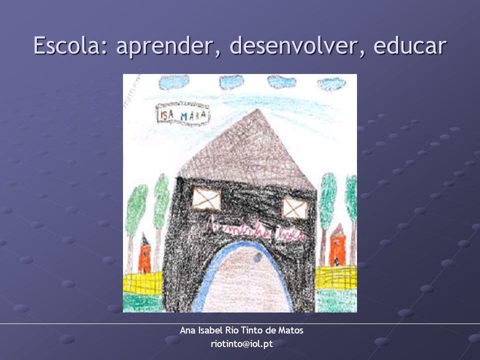 Ana Isabel Rio Tinto de Matos riotinto@iol.pt Escola: aprender, desenvolver, educar
