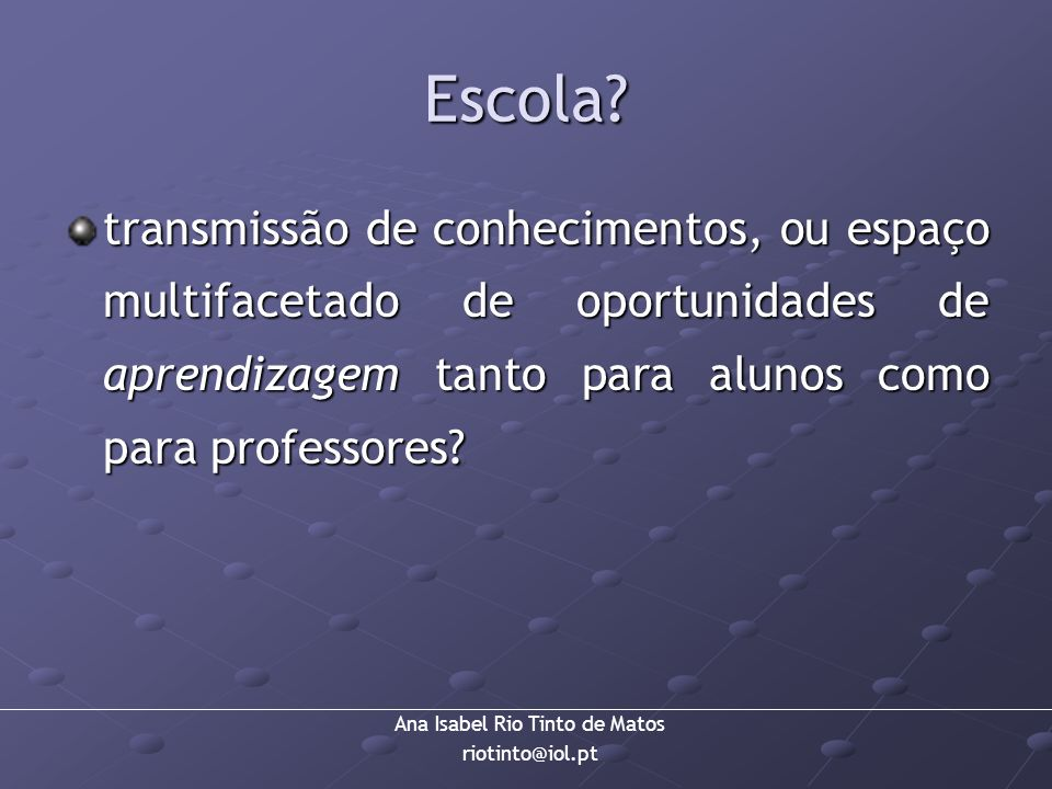 Ana Isabel Rio Tinto de Matos riotinto@iol.pt Escola? transmissão de conhecimentos, ou espaço multifacetado de oportunidades de aprendizagem tanto par