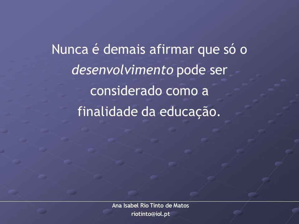 Ana Isabel Rio Tinto de Matos riotinto@iol.pt Nunca é demais afirmar que só o desenvolvimento pode ser considerado como a finalidade da educação.