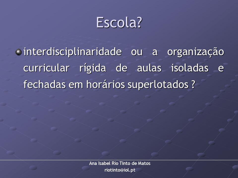 Ana Isabel Rio Tinto de Matos riotinto@iol.pt Escola? interdisciplinaridade ou a organização curricular rígida de aulas isoladas e fechadas em horário