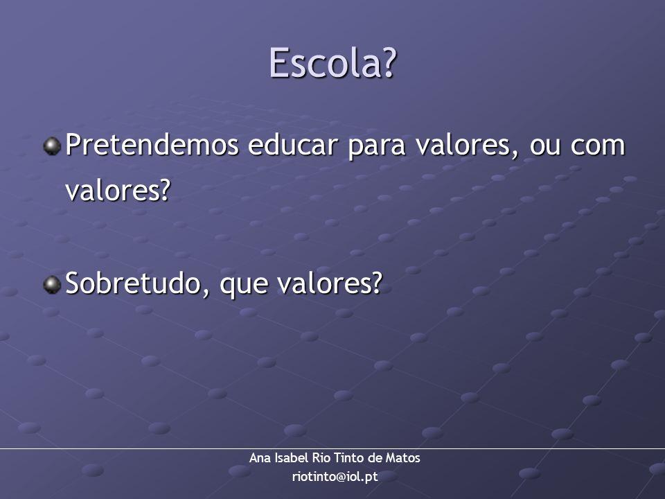 Ana Isabel Rio Tinto de Matos riotinto@iol.pt Escola? Pretendemos educar para valores, ou com valores? Sobretudo, que valores?