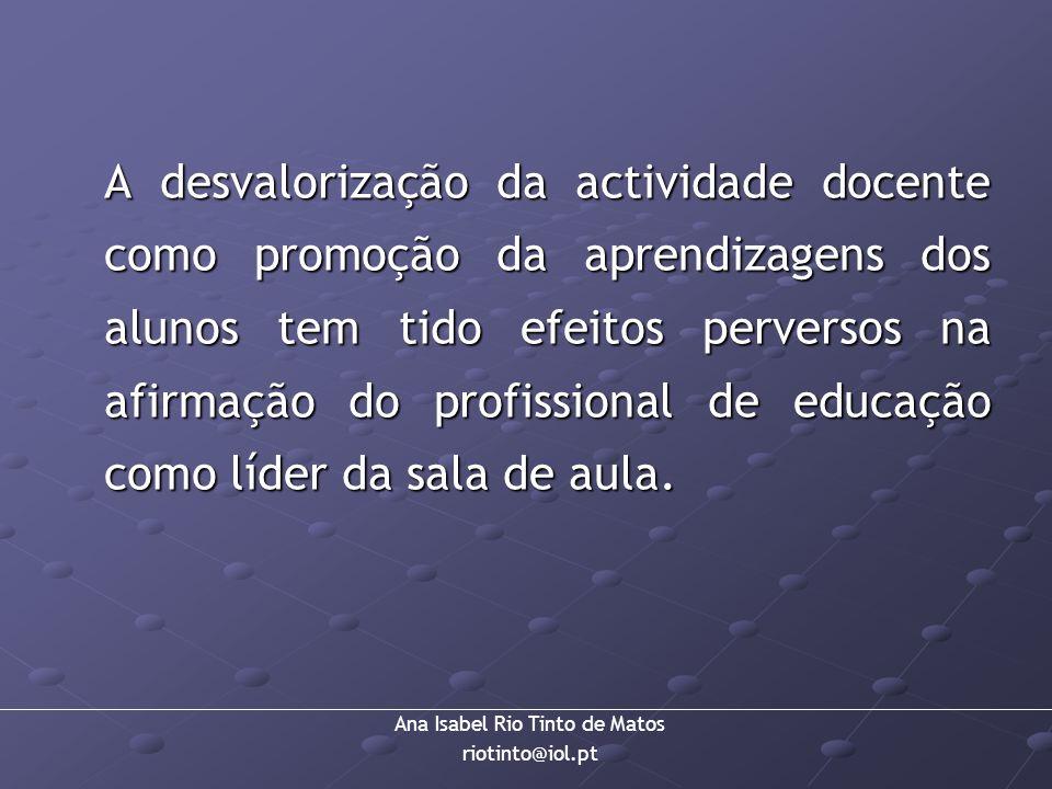 Ana Isabel Rio Tinto de Matos riotinto@iol.pt A desvalorização da actividade docente como promoção da aprendizagens dos alunos tem tido efeitos perver