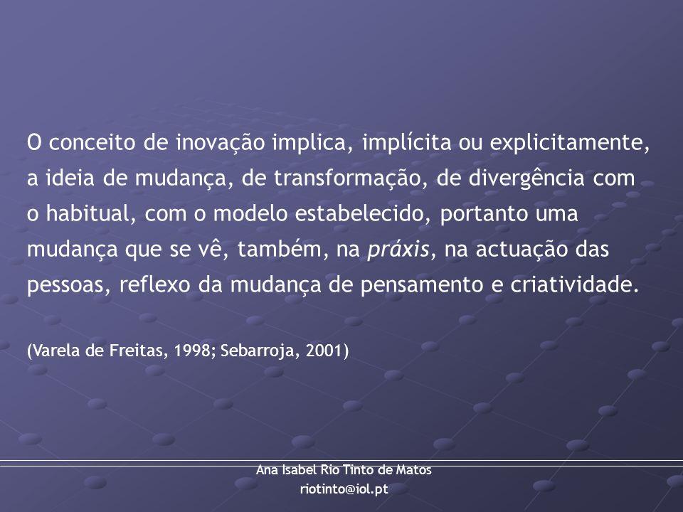 Ana Isabel Rio Tinto de Matos riotinto@iol.pt O conceito de inovação implica, implícita ou explicitamente, a ideia de mudança, de transformação, de di