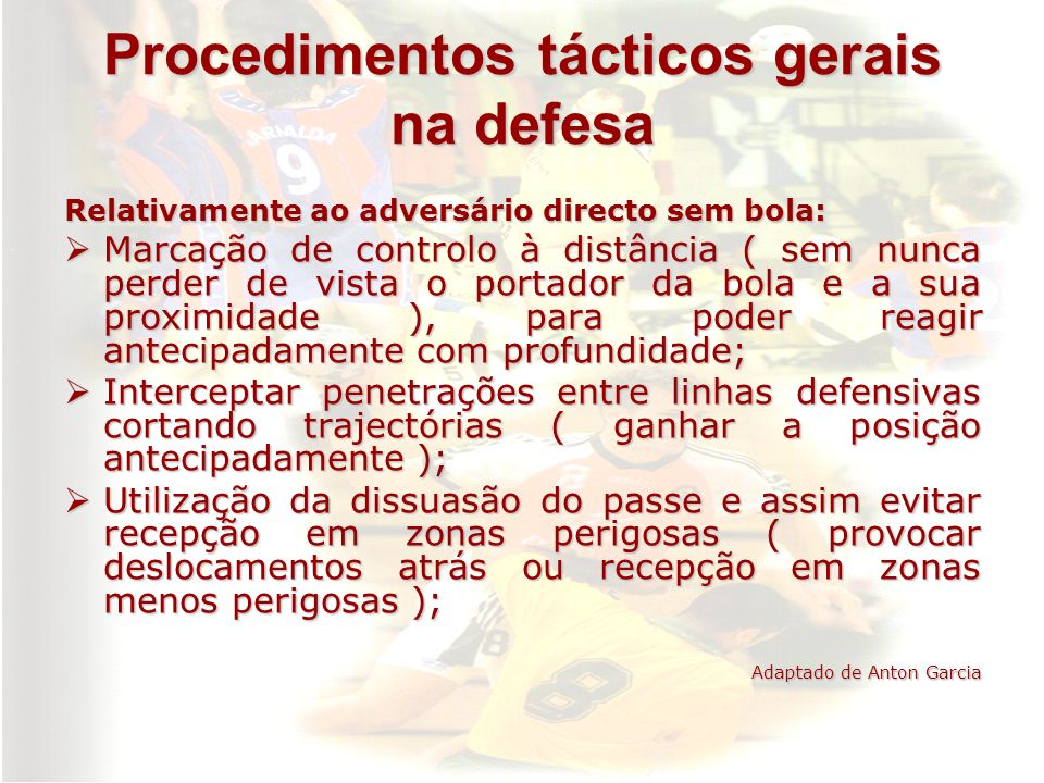 Procedimentos tácticos gerais na defesa Relativamente ao adversário directo sem bola: Marcação de controlo à distância ( sem nunca perder de vista o p