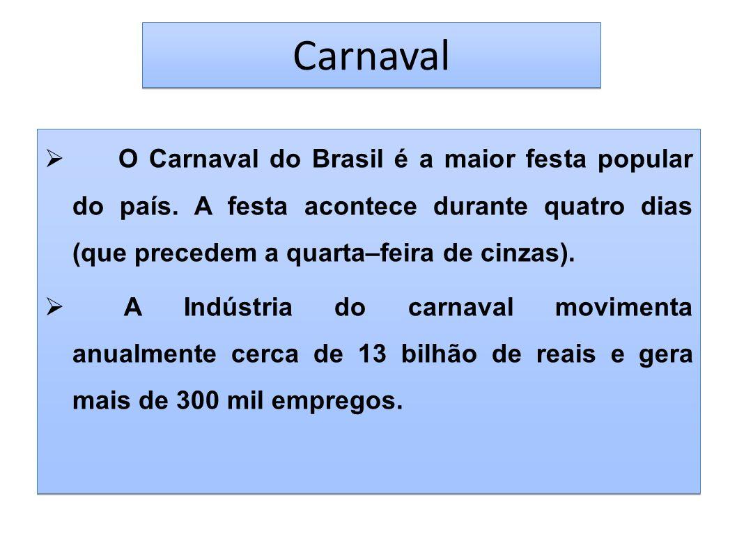 Carnaval O Carnaval do Brasil é a maior festa popular do país. A festa acontece durante quatro dias (que precedem a quarta–feira de cinzas). A Indústr