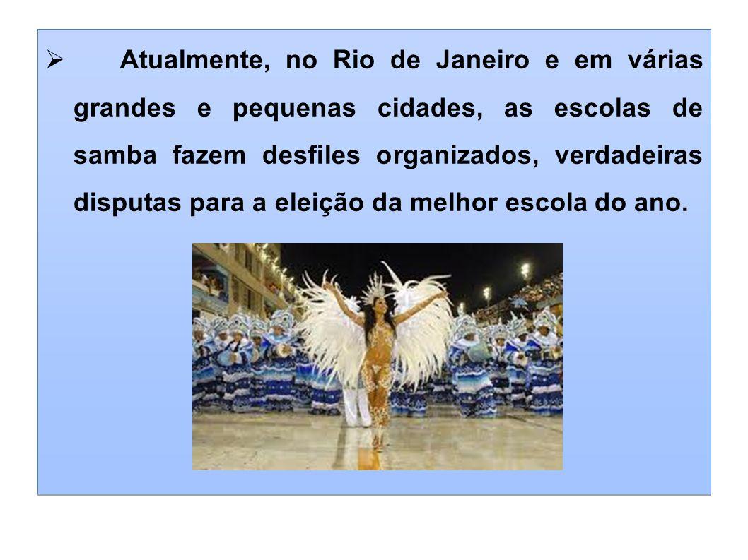 Atualmente, no Rio de Janeiro e em várias grandes e pequenas cidades, as escolas de samba fazem desfiles organizados, verdadeiras disputas para a elei