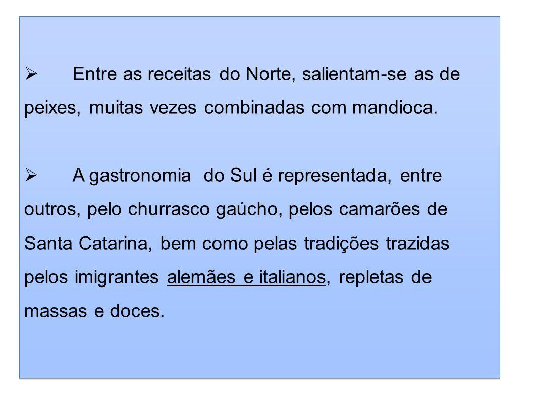 Entre as receitas do Norte, salientam-se as de peixes, muitas vezes combinadas com mandioca. A gastronomia do Sul é representada, entre outros, pelo c