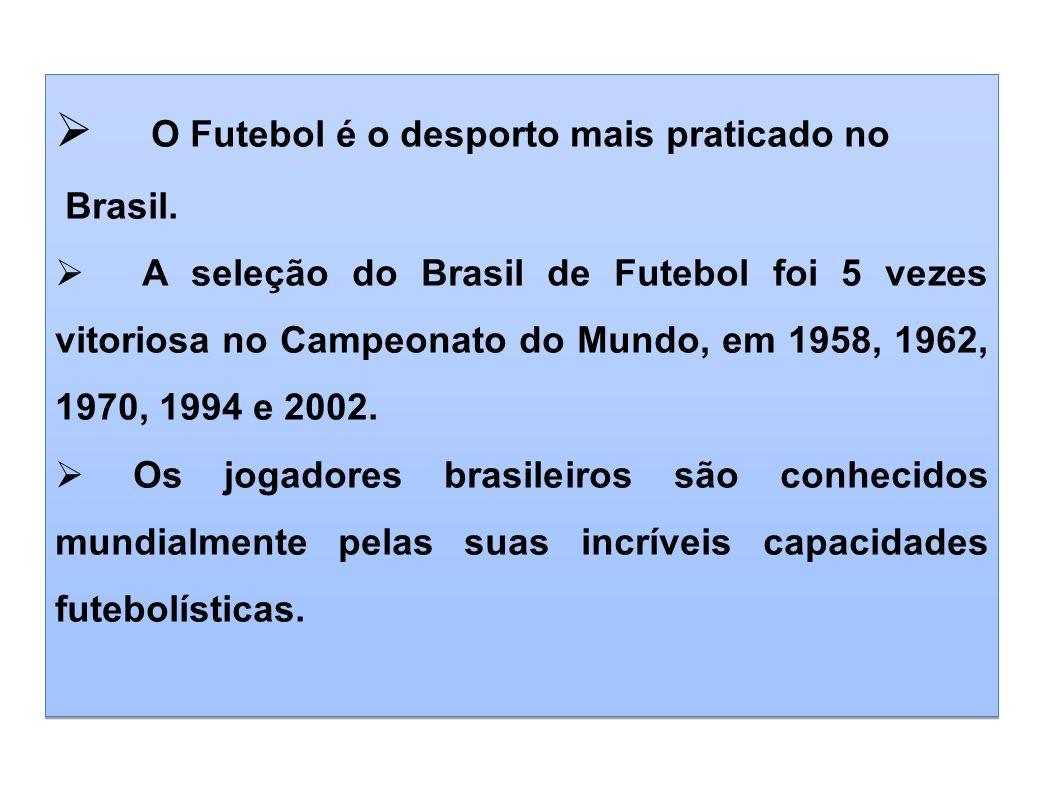 O Futebol é o desporto mais praticado no Brasil. A seleção do Brasil de Futebol foi 5 vezes vitoriosa no Campeonato do Mundo, em 1958, 1962, 1970, 199