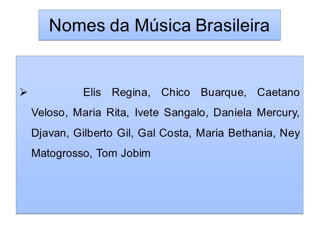 Nomes da Música Brasileira Elis Regina, Chico Buarque, Caetano Veloso, Maria Rita, Ivete Sangalo, Daniela Mercury, Djavan, Gilberto Gil, Gal Costa, Ma