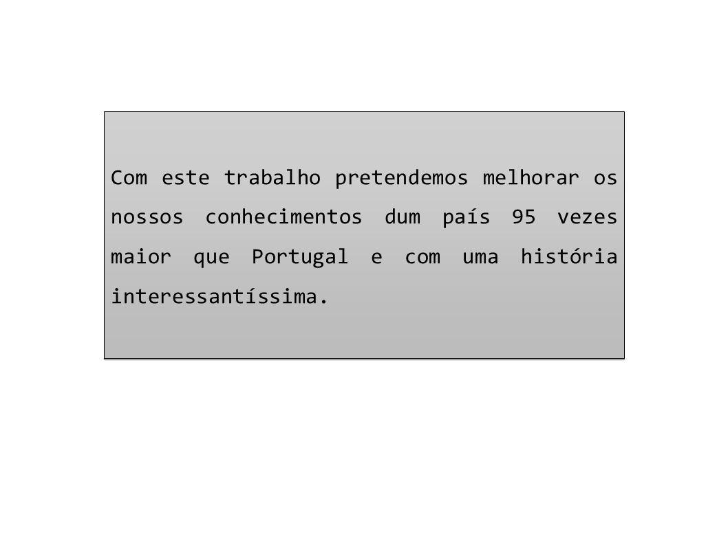 Com este trabalho pretendemos melhorar os nossos conhecimentos dum país 95 vezes maior que Portugal e com uma história interessantíssima. Com este tra