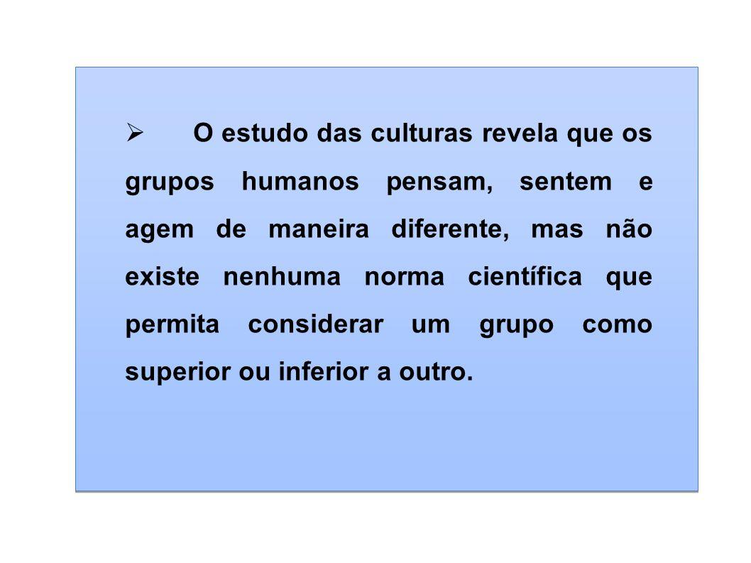 O estudo das culturas revela que os grupos humanos pensam, sentem e agem de maneira diferente, mas não existe nenhuma norma científica que permita con